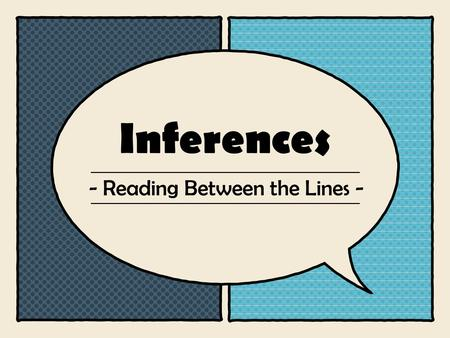 Inferences - Reading Between the Lines -. + What is stated or given What a passage says Observations What is unstated or not given Your background knowledge.
