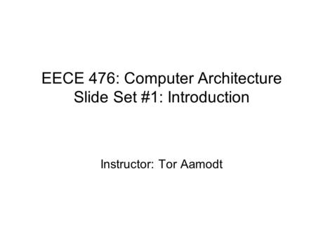 EECE 476: Computer Architecture Slide Set #1: Introduction Instructor: Tor Aamodt.