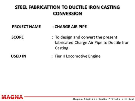 MAGNA M a g n a D i g i t e c h I n d i a P r i v a t e L i m i t e d STEEL FABRICATTION TO DUCTILE IRON CASTING CONVERSION PROJECT NAME: CHARGE AIR PIPE.