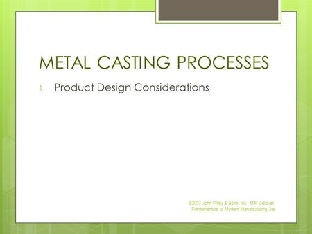 METAL CASTING PROCESSES 1. Product Design Considerations ©2007 John Wiley & Sons, Inc. M P Groover, Fundamentals of Modern Manufacturing 3/e.