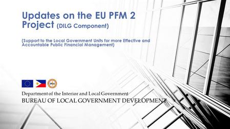 Department of the Interior and Local Government BUREAU OF LOCAL GOVERNMENT DEVELOPMENT Updates on the EU PFM 2 Project (DILG Component) (Support to the.