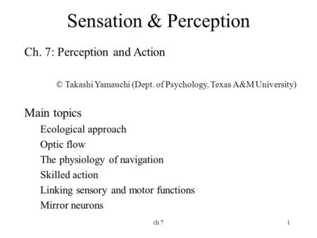 Ch 71 Sensation & Perception Ch. 7: Perception and Action © Takashi Yamauchi (Dept. of Psychology, Texas A&M University) Main topics Ecological approach.