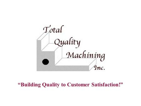 """Building Quality to Customer Satisfaction!"". TOTAL QUALITY MACHINING, INC."
