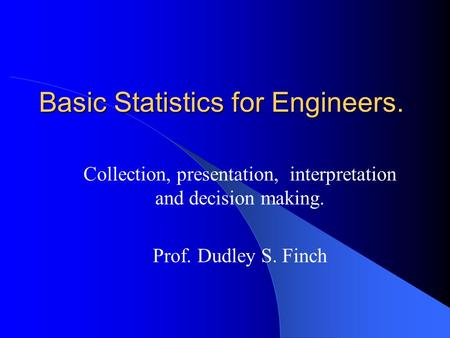 Basic Statistics for Engineers. Collection, presentation, interpretation and decision making. Prof. Dudley S. Finch.