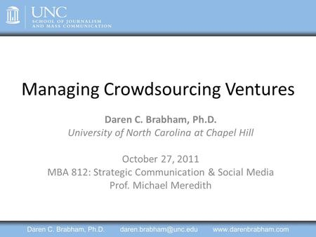 Managing Crowdsourcing Ventures Daren C. Brabham, Ph.D. University of North Carolina at Chapel Hill October 27, 2011 MBA 812: Strategic Communication &