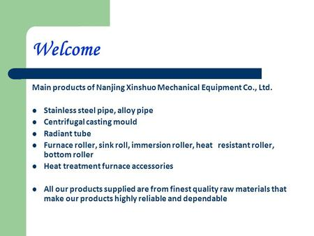 Welcome Main products of Nanjing Xinshuo Mechanical Equipment Co., Ltd. Stainless steel pipe, alloy pipe Centrifugal casting mould Radiant tube Furnace.