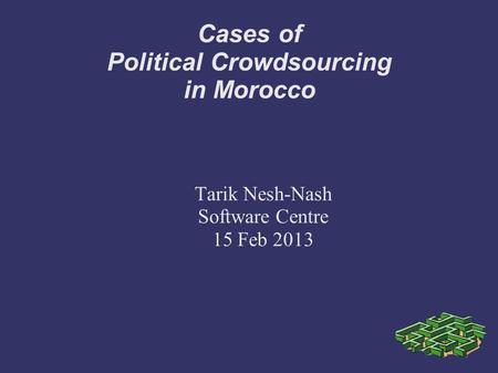 Cases of Political Crowdsourcing in Morocco Tarik Nesh-Nash Software Centre 15 Feb 2013.