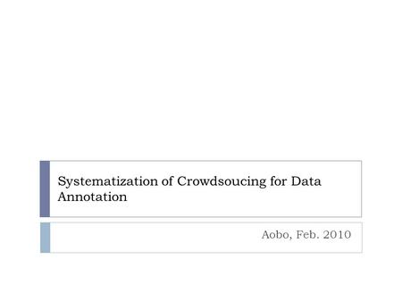 Systematization of Crowdsoucing for Data Annotation Aobo, Feb. 2010.