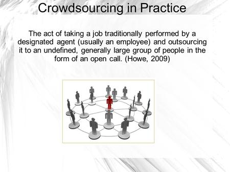 Crowdsourcing in Practice The act of taking a job traditionally performed by a designated agent (usually an employee) and outsourcing it to an undefined,