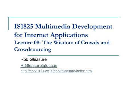 IS1825 Multimedia Development for Internet Applications Lecture 08: The Wisdom of Crowds and Crowdsourcing Rob Gleasure