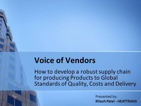 Voice of Vendors How to develop a robust supply chain for producing Products to Global Standards of Quality, Costs and Delivery Presented by: Ritesh Patel.