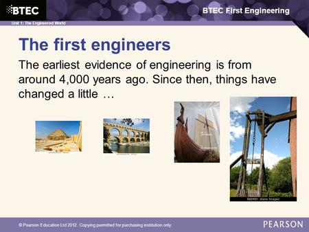 BTEC First Engineering Unit 1: The Engineered World © Pearson Education Ltd 2012. Copying permitted for purchasing institution only. The first engineers.