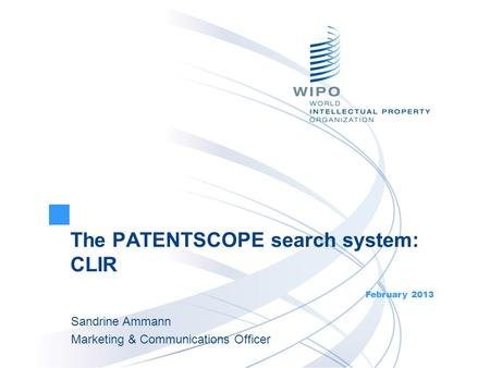 The PATENTSCOPE search system: CLIR February 2013 Sandrine Ammann Marketing & Communications Officer.