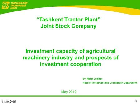 "11 11.10.2015 May 2012 Investment capacity of agricultural machinery industry and prospects of investment cooperation ""Tashkent Tractor Plant"" Joint Stock."