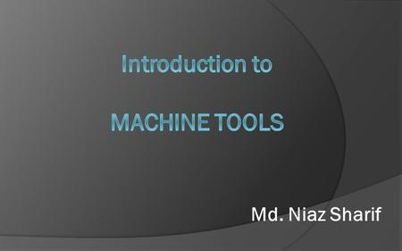 Md. Niaz Sharif. Construction of Machine Tool  Structure of Machine tools  Slide Ways  Drive System  Mechanical  Electrical  Hydraulic  Pneumatic.