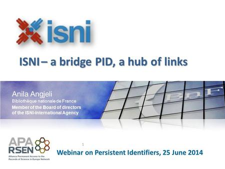Anila Angjeli Bibliothèque nationale de France 1 Webinar on Persistent Identifiers, 25 June 2014 Member of the Board of directors of the ISNI-International.