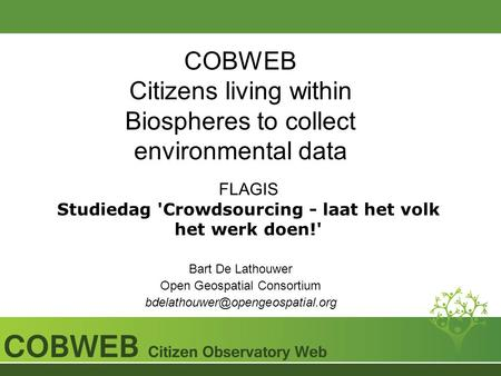 COBWEB Citizens living within Biospheres to collect environmental data FLAGIS Studiedag 'Crowdsourcing - laat het volk het werk doen!' Bart De Lathouwer.