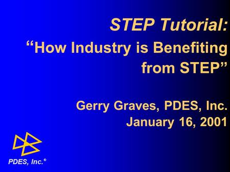 "STEP Tutorial: "" How Industry is Benefiting from STEP"" Gerry Graves, PDES, Inc. January 16, 2001 ® PDES, Inc."