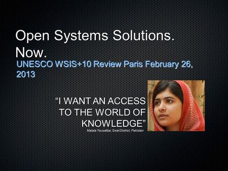 "Open Systems Solutions. Now. UNESCO WSIS+10 Review Paris February 26, 2013 ""I WANT AN ACCESS TO THE WORLD OF KNOWLEDGE"" Malala Yousafzai, Swat District,"