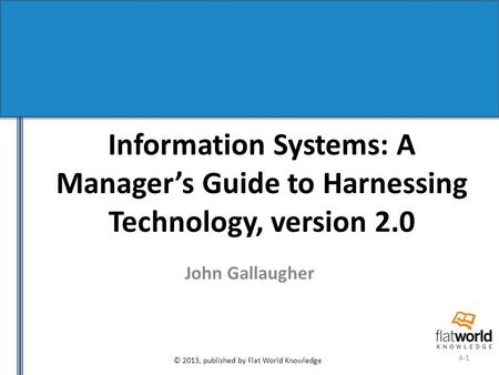 © 2013, published by Flat World Knowledge 4-1 Information Systems: A Manager's Guide to Harnessing Technology, version 2.0 John Gallaugher.