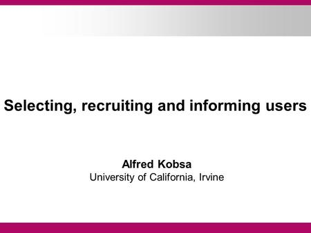 Selecting, recruiting and informing users Alfred Kobsa University of California, Irvine.