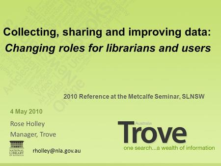 Rose Holley Manager, Trove 2010 Reference at the Metcalfe Seminar, SLNSW 4 May 2010 Collecting, sharing and improving data: Changing roles for librarians.