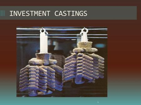 INVESTMENT CASTINGS 1. CONTENTS- 1.Defination 2.History 2.Brief process 3.Process video 4.An example of turbine rotor 5.Need of investment castings. 6.Comparision.