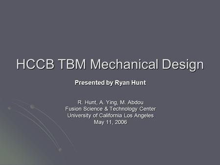 HCCB TBM Mechanical Design R. Hunt, A. Ying, M. Abdou Fusion Science & Technology Center University of California Los Angeles May 11, 2006 Presented by.