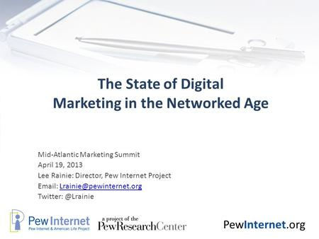 PewInternet.org The State of Digital Marketing in the Networked Age Mid-Atlantic Marketing Summit April 19, 2013 Lee Rainie: Director, Pew Internet Project.