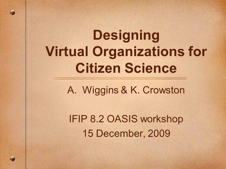 Designing Virtual Organizations for Citizen Science A.Wiggins & K. Crowston IFIP 8.2 OASIS workshop 15 December, 2009.