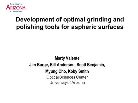 Development of optimal grinding and polishing tools for aspheric surfaces Marty Valente Jim Burge, Bill Anderson, Scott Benjamin, Myung Cho, Koby Smith.