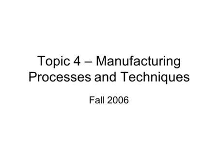 Topic 4 – Manufacturing Processes and Techniques Fall 2006.