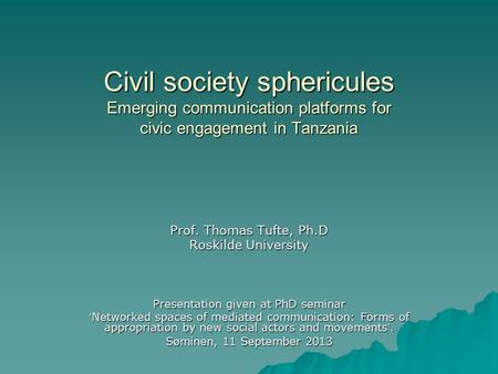 Civil society sphericules Emerging communication platforms for civic engagement in Tanzania Prof. Thomas Tufte, Ph.D Roskilde University Presentation given.