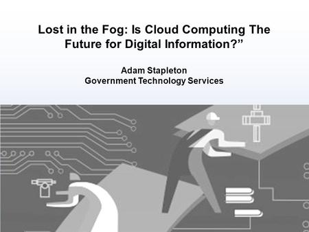 "Lost in the Fog: Is Cloud Computing The Future for Digital Information?"" Adam Stapleton Government Technology Services."