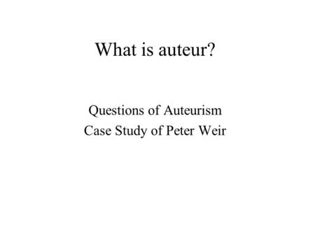 What is auteur? Questions of Auteurism Case Study of Peter Weir.