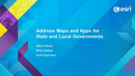 Esri UC 2015 | Technical Workshop | Address Maps and Apps for State and Local Governments Allison Muise Nikki Golding Scott Oppmann.