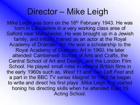 Director – Mike Leigh Mike Leigh was born on the 18 th February 1943. He was born in Lancashire in a very working class area of Salford near Manchester.