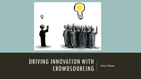 DRIVING INNOVATION WITH CROWDSOURCING Harry Zhang.