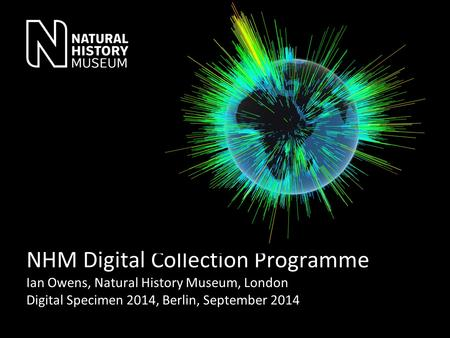 NHM Digital Collection Programme Ian Owens, Natural History Museum, London Digital Specimen 2014, Berlin, September 2014.