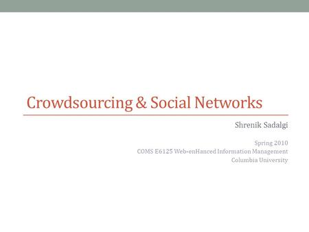 Crowdsourcing & Social Networks Shrenik Sadalgi Spring 2010 COMS E6125 Web-enHanced Information Management Columbia University.