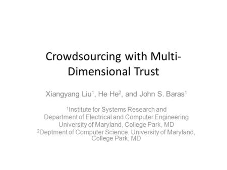 Crowdsourcing with Multi- Dimensional Trust Xiangyang Liu 1, He He 2, and John S. Baras 1 1 Institute for Systems Research and Department of Electrical.