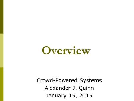 Overview Crowd-Powered Systems Alexander J. Quinn January 15, 2015.