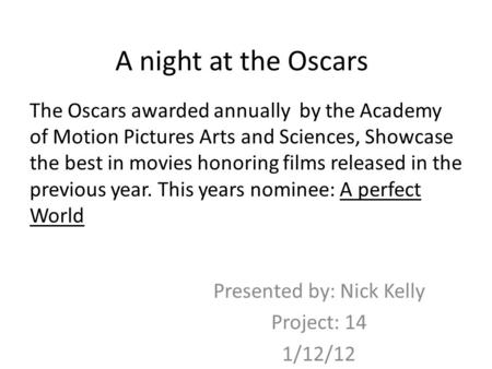 A night at the Oscars Presented by: Nick Kelly Project: 14 1/12/12 The Oscars awarded annually by the Academy of Motion Pictures Arts and Sciences, Showcase.