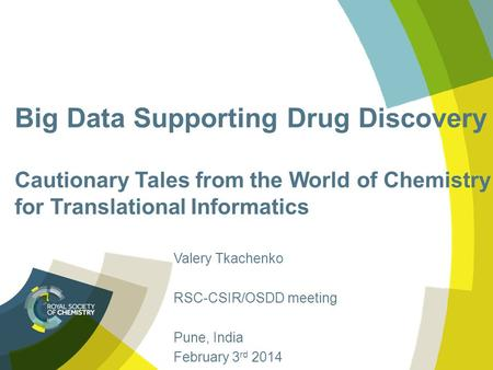 Big Data Supporting Drug Discovery Cautionary Tales from the World of Chemistry for Translational Informatics Valery Tkachenko RSC-CSIR/OSDD meeting Pune,