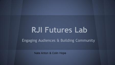 RJI Futures Lab Engaging Audiences & Building Community Nate Anton & Colin Hope.