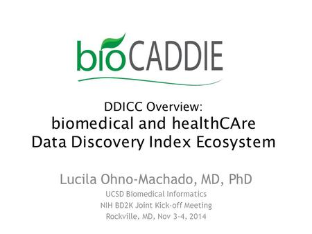 DDICC Overview: biomedical and healthCAre Data Discovery Index Ecosystem Lucila Ohno-Machado, MD, PhD UCSD Biomedical Informatics NIH BD2K Joint Kick-off.