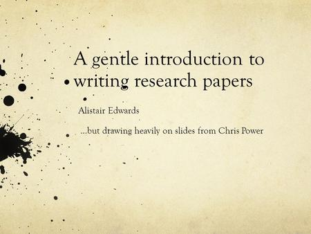 A gentle introduction to writing research papers Alistair Edwards …but drawing heavily on slides from Chris Power.