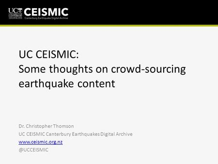 UC CEISMIC: Some thoughts on crowd-sourcing earthquake content Dr. Christopher Thomson UC CEISMIC Canterbury Earthquakes Digital Archive www.ceismic.org.nz.