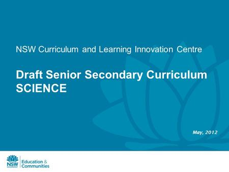 Draft Senior Secondary Curriculum SCIENCE May, 2012 NSW Curriculum and Learning Innovation Centre.