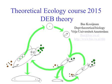 Theoretical Ecology course 2015 DEB theory Bas Kooijman Dept theoretical biology Vrije Universiteit Amsterdam